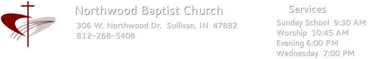 Northwood Baptist Church 306 W. Northwood Dr. Sullivan, IN 812-268-5408